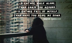 ... chase you around. I'd rather fall by myself, than have you bring me