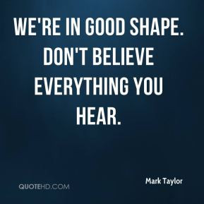 Mark Taylor - We're in good shape. Don't believe everything you hear.