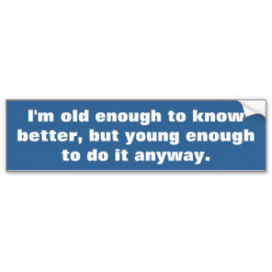 Funny life quote, old enough to know better bumper sticker