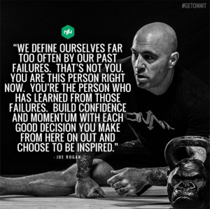 ... you make from here on out and choose to be inspired. - Joe Rogan