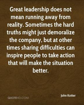 John Kotter - Great leadership does not mean running away from reality ...