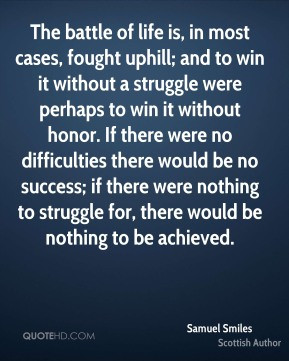 Samuel Smiles - The battle of life is, in most cases, fought uphill ...