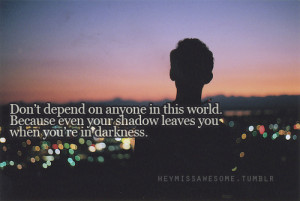 ... world. Because even your shadow leaves you when you're in darkness