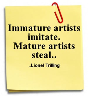 Immature artists imitate. Mature artists steal. Lionel Trilling