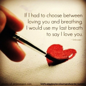 If I Had To Choose Between Loving You And Breathing . I would use my ...