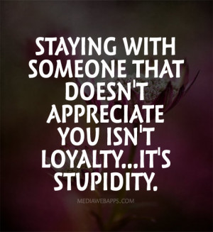Staying with someone that doesn't appreciate you isn't loyalty