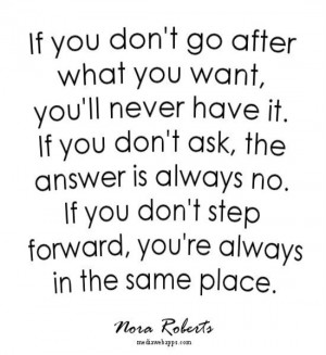 don't go after what you want, you'll never have it. If you don't ask ...