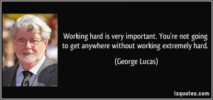 Working hard is very important. You're not going to get anywhere ...