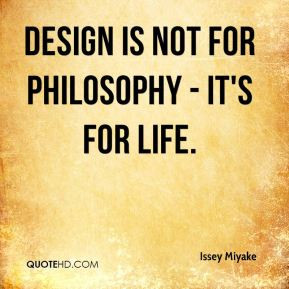 Issey Miyake - Design is not for philosophy - it's for life.