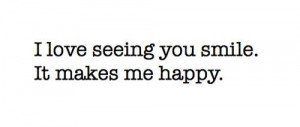 love seeing you smile it makes me happy unknown quotes added by ...