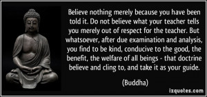 merely because you have been told it. Do not believe what your teacher ...