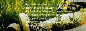 Oftentimes we say goodbye to the person we love without wanting to ...
