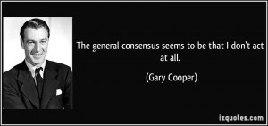 ... general consensus seems to be that I don't act at all. - Gary Cooper