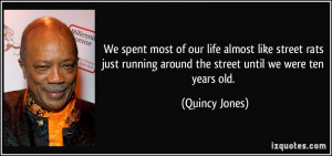 We spent most of our life almost like street rats just running around ...
