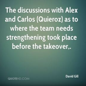 David Gill - The discussions with Alex and Carlos (Quieroz) as to ...