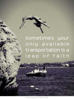 ... your only available transportation is a leap of faith Picture Quote #1