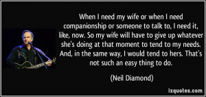 When I need my wife or when I need companionship or someone to talk to ...