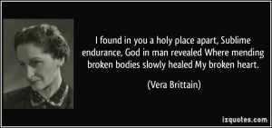 ... mending broken bodies slowly healed My broken heart. - Vera Brittain