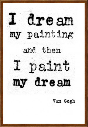 dream my painting and then I paint my dream. Vincent van Gogh quote