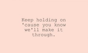 Keep holding on cause you know we'll make it through.