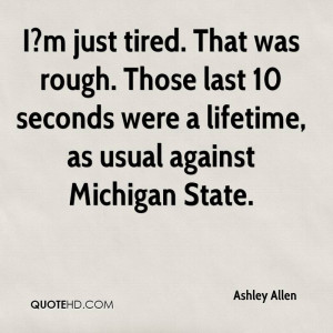 just tired. That was rough. Those last 10 seconds were a lifetime ...