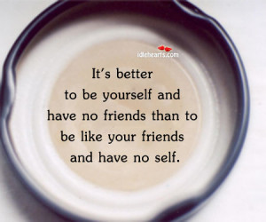 It's better to be yourself and have no friends than to be like your ...