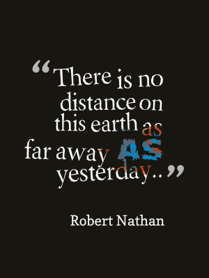 Yesterday is more far away than any imaginable distance on this world ...