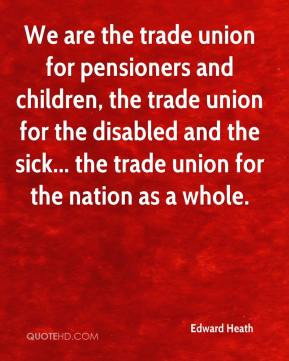 Edward Heath - We are the trade union for pensioners and children, the ...