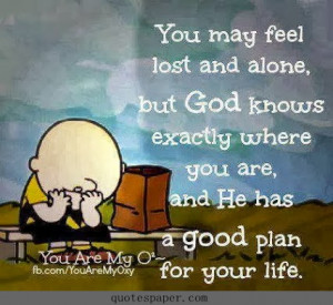 ... God knows wxactly where you are, and He has a good plan for your life
