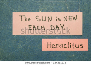 Sun is new each day - ancient Greek philosopher Heraclitus quote ...