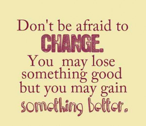 Don't be afraid to change . You may lose something good but you may ...