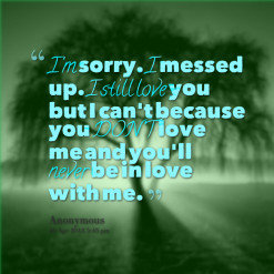 sorry. *I messed up. *I *still *love you but I can\'t because ...