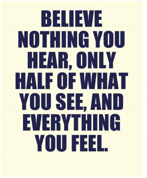 Believe nothing you hear, only half of what you see, and everything ...