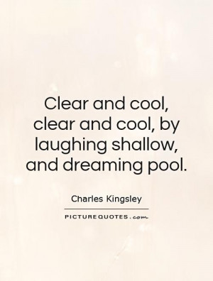 ... and cool, clear and cool, by laughing shallow, and dreaming pool