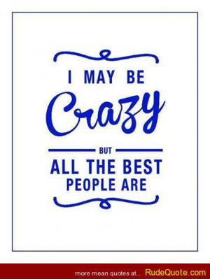 may be crazy but all the best people are.