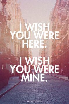 wish you were here. I wish you were mine.