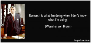 Research is what I'm doing when I don't know what I'm doing. - Wernher ...