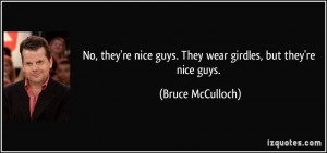 No, they're nice guys. They wear girdles, but they're nice guys ...