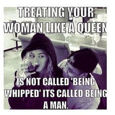 treating your woman like a queen is not called being whipped its ...