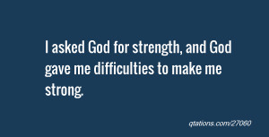 asked God for strength, and God gave me difficulties to make me ...