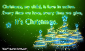Christmas, my child, is love in action. Every time we love, every time ...