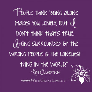 ... the wrong people is the loneliest thing in the world.