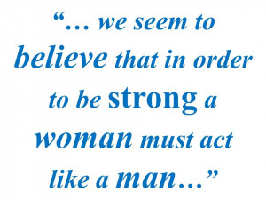 We seem to believe that in order to be strong a woman must act like a ...