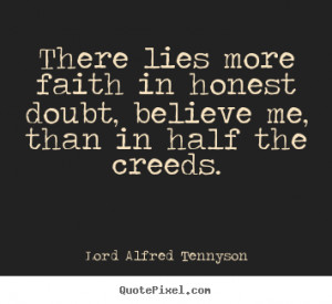 There lies more faith in honest doubt, believe me, than in half the ...