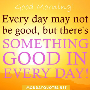 Good Morning. Every day may not be good, but there's something good in ...