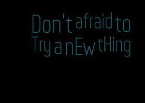Quotes Picture: don't afraid to try a new thing