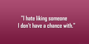 hate liking someone I don't have a chance with.""