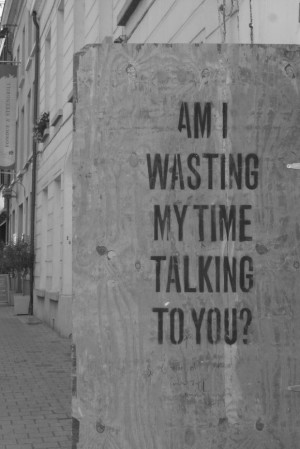 Am i wasting my time talking to you