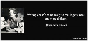 Writing doesn't come easily to me. It gets more and more difficult ...