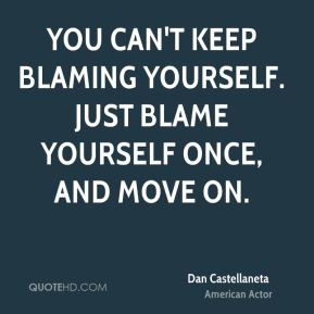 You can't keep blaming yourself. Just blame yourself once, and move on ...